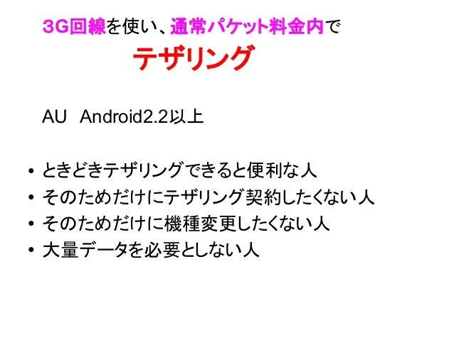 3G回線を使い、通常パケット料金内で         テザリング    AU Android2.2以上●   ときどきテザリングできると便利な人●   そのためだけにテザリング契約したくない人●   そのためだけに機種変更したくない人●    ...