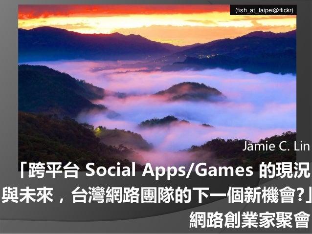 「跨平台 Social Apps/Games 的現況 與未來,台灣網路團隊的下一個新機會?」 網路創業家聚會 Jamie C. Lin (fish_at_taipei@flickr)