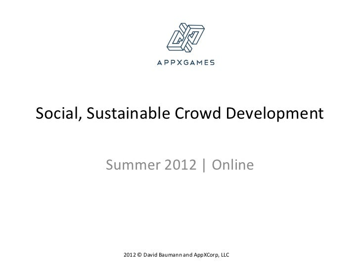 Social, Sustainable Crowd Development        Summer 2012 | Online           2012 © David Baumann and AppXCorp, LLC