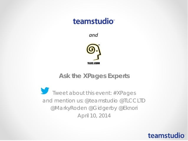 Ask the XPages Experts Tweet about this event: #XPages and mention us: @teamstudio @TLCCLTD @MarkyRoden @Gidgerby @Eknori ...