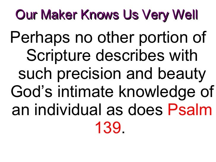 Our Maker Knows Us Very Well  <ul><li>Perhaps no other portion of Scripture describes with such precision and beauty God's...