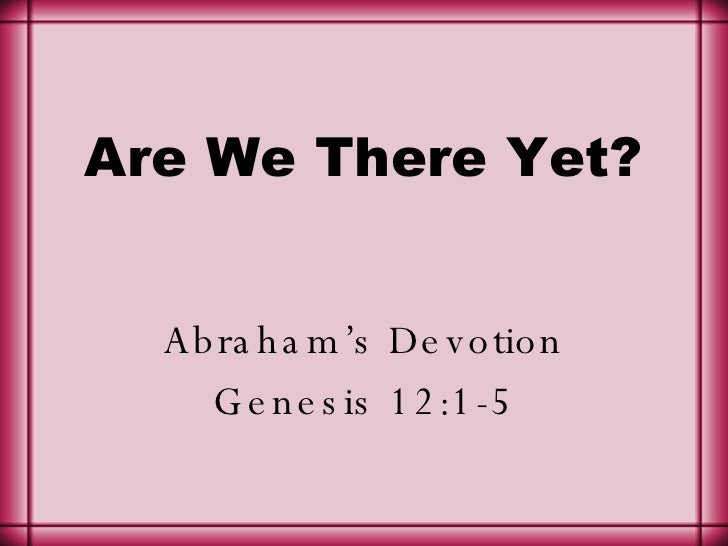 Are We There Yet? Abraham's Devotion Genesis 12:1-5