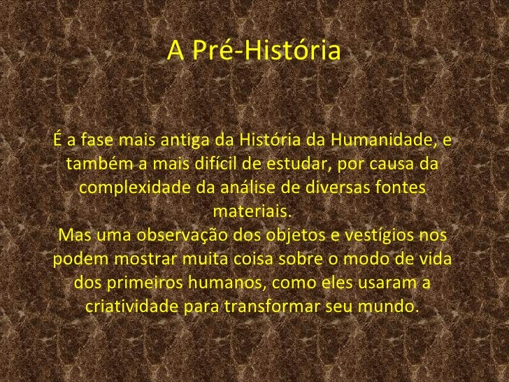 A Pré-HistóriaÉ a fase mais antiga da História da Humanidade, e  também a mais difícil de estudar, por causa da    complex...