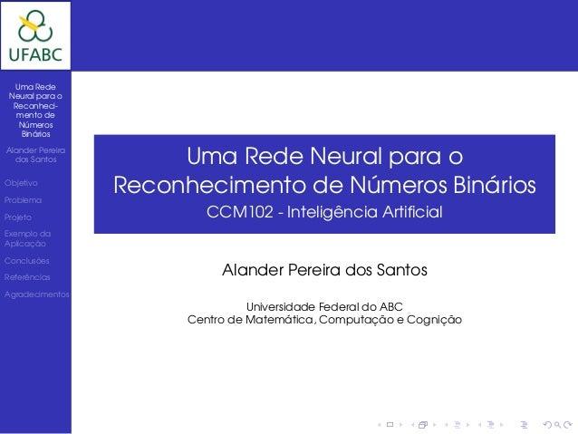 Uma Rede Neural para o  Reconheci-   mento de   Números    BináriosAlander Pereira  dos Santos           Uma Rede Neural p...