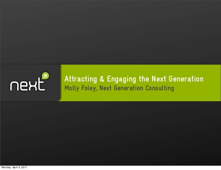 Attracting & Engaging the Next Generation                        Molly Foley, Next Generation ConsultingMonday, April 4, 2...