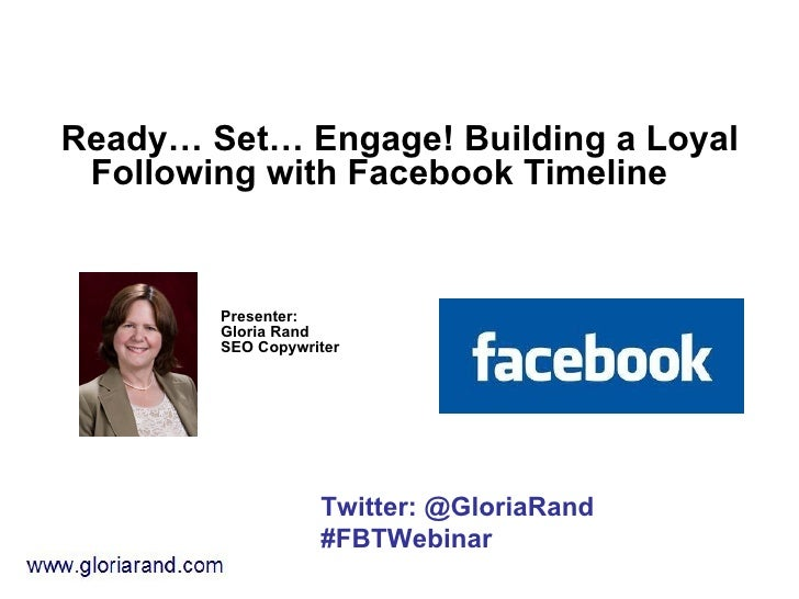 Ready… Set… Engage! Building a Loyal Following with Facebook Timeline        Presenter:        Gloria Rand        SEO Copy...