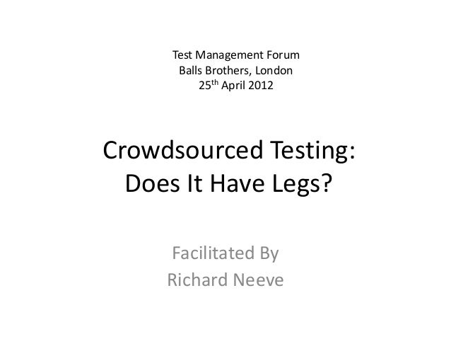Crowdsourced Testing: Does It Have Legs? Facilitated By Richard Neeve Test Management Forum Balls Brothers, London 25th Ap...