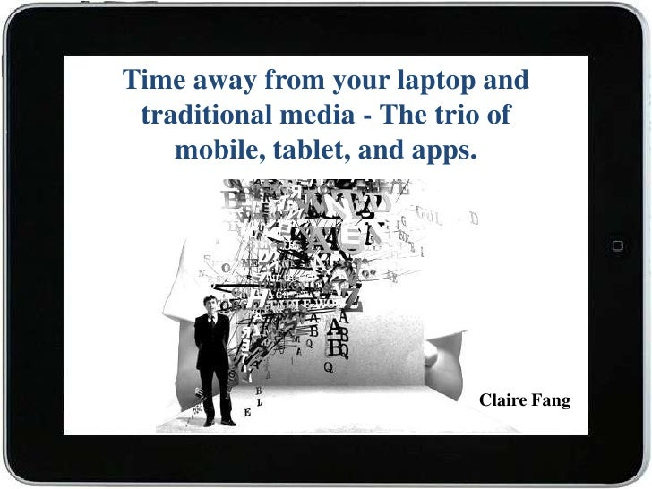 Time away from your laptop and traditional media - The trio of    mobile, tablet, and apps.                           Clai...