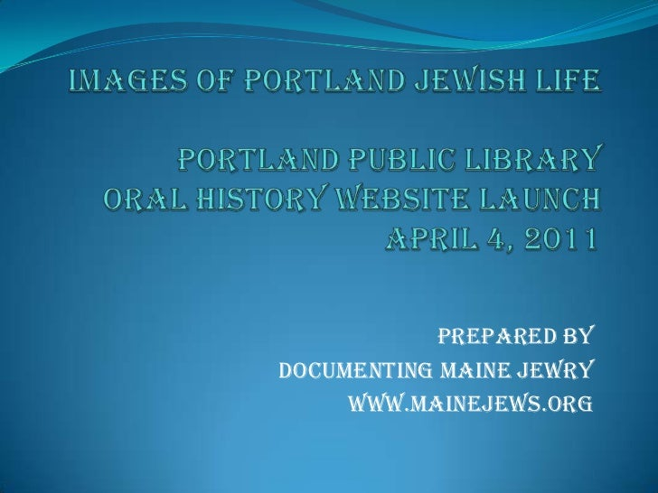 Images of Portland Jewish LifePortland Public Library Oral History Website LaunchApril 4, 2011<br />PrepAred by <br />Docu...