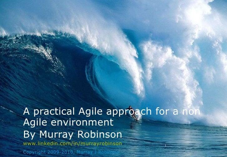 By Murray Robinson www.linkedin.com/in/murrayrobinson Copyright 2009-2010, Murray J Robinson A practical Agile approach fo...