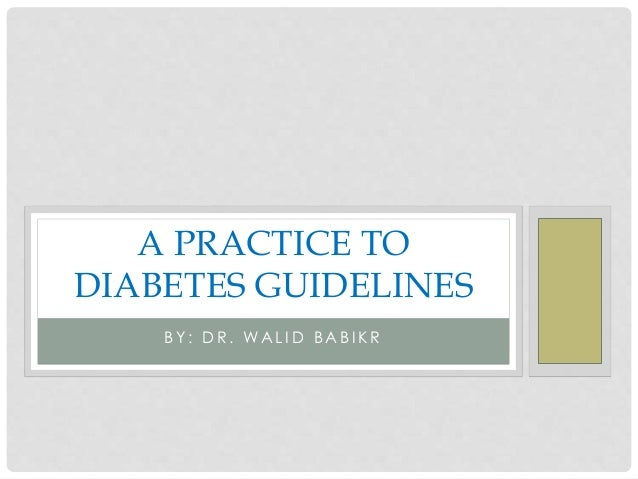 A PRACTICE TO DIABETES GUIDELINES BY: DR. WALID BABIKR