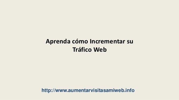 Aprenda cómo Incrementar su Tráfico Web<br />http://www.aumentarvisitasamiweb.info<br />
