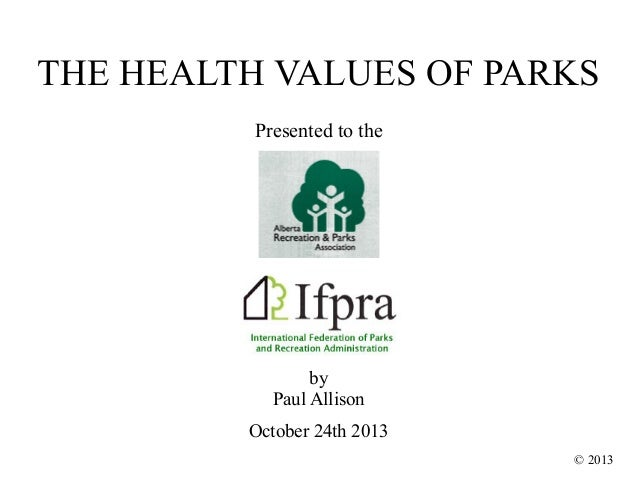 THE HEALTH VALUES OF PARKS Presented to the  by Paul Allison October 24th 2013 © 2013