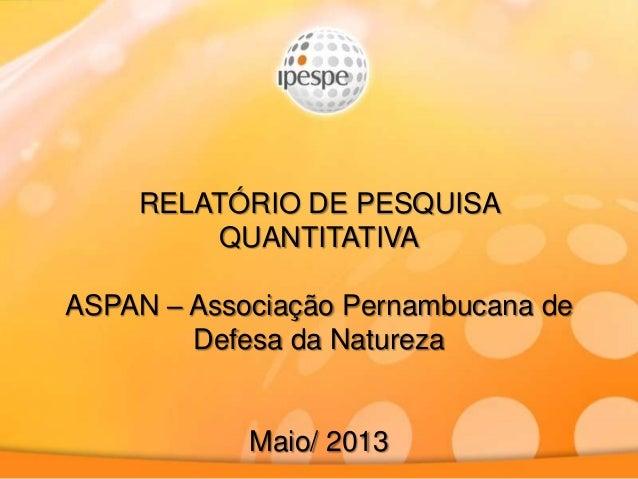 RELATÓRIO DE PESQUISAQUANTITATIVAASPAN – Associação Pernambucana deDefesa da NaturezaMaio/ 2013