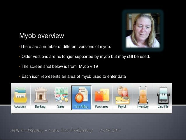 Myob overview •There are a number of different versions of myob. • Older versions are no longer supported by myob but may ...