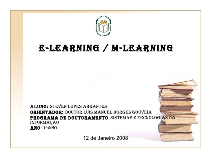 E-Learning / M-Learning Aluno:  Steven Lopes Abrantes Orientador:  Doutor Luis Manuel Borges Gouveia Programa de Doutorame...