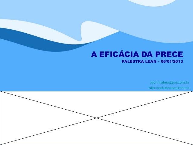 A EFICÁCIA DA PRECE      PALESTRA LEAN – 06/01/2013                  igor.mateus@oi.com.br                 http://estudose...