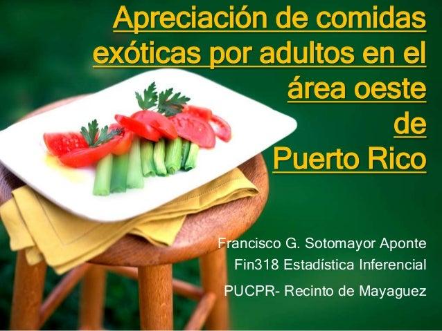 Apreciación de comidasexóticas por adultos en elárea oestedePuerto RicoFrancisco G. Sotomayor AponteFin318 Estadística Inf...