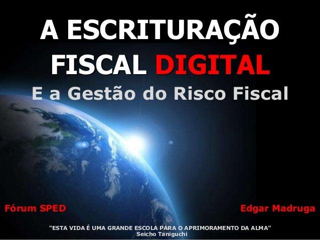 A ESCRITURAÇÃO      FISCAL DIGITAL    E a Gestão do Risco FiscalFórum SPED                                                ...