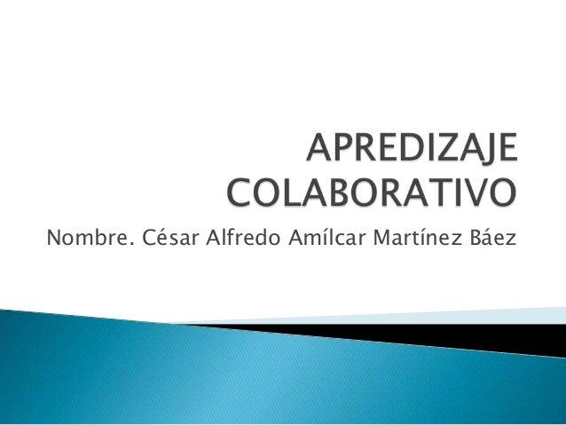 Nombre. César Alfredo Amílcar Martínez Báez