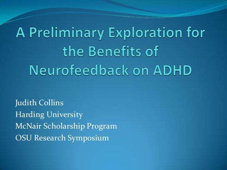 A Preliminary Exploration for the Benefits of Neurofeedback on ADHD<br />Judith Collins <br />Harding University <br />McN...