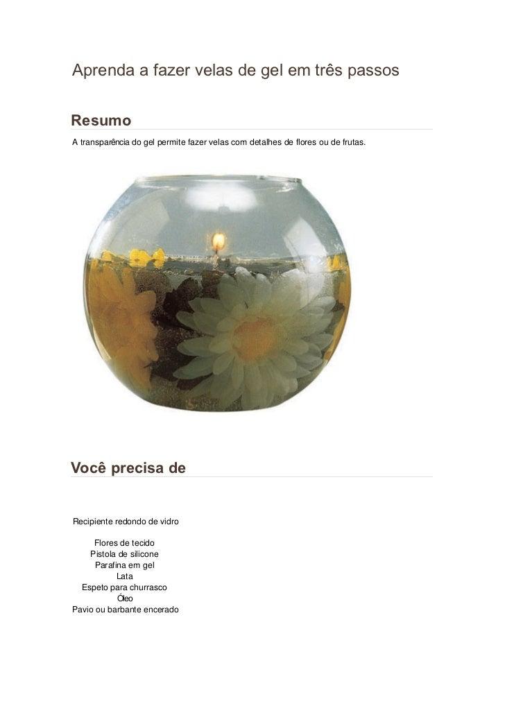 Aprenda a fazer velas de gel em três passosResumoA transparência do gel permite fazer velas com detalhes de flores ou de f...