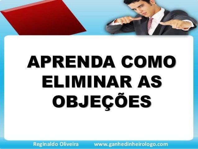APRENDA COMO ELIMINAR AS OBJEÇÕES Reginaldo Oliveira www.ganhedinheirologo.com