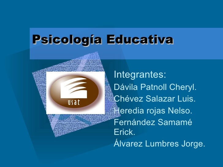 Psicología Educativa Integrantes: Dávila Patnoll Cheryl. Chévez Salazar Luis.  Heredia rojas Nelso. Fernández Samamé Erick...
