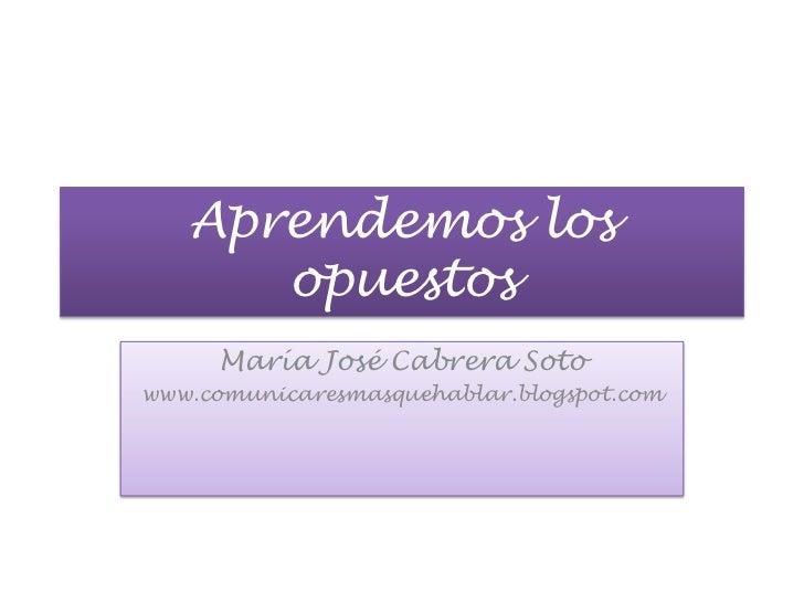 Aprendemos los opuestos<br />María José Cabrera Soto<br />www.comunicaresmasquehablar.blogspot.com<br />