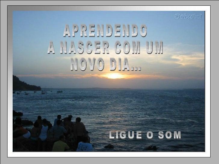LIGUE O SOM APRENDENDO  A NASCER COM UM  NOVO DIA...