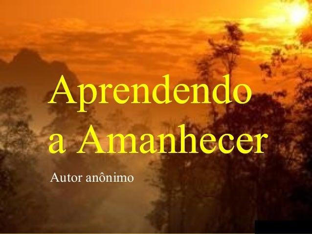 Aprendendo a Amanhecer Autor anônimo