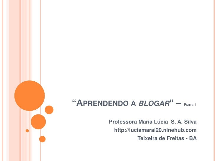 """""""Aprendendo a blogar"""" – Parte 1<br />Professora Maria Lúcia  S. A. Silva<br />http://luciamaral20.ninehub.com<br />Teixeir..."""