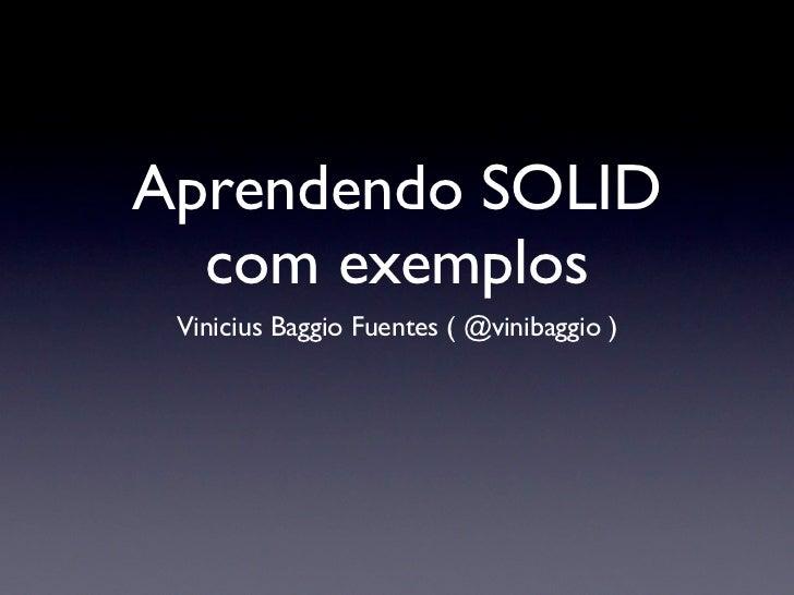 Aprendendo SOLID  com exemplos Vinicius Baggio Fuentes ( @vinibaggio )