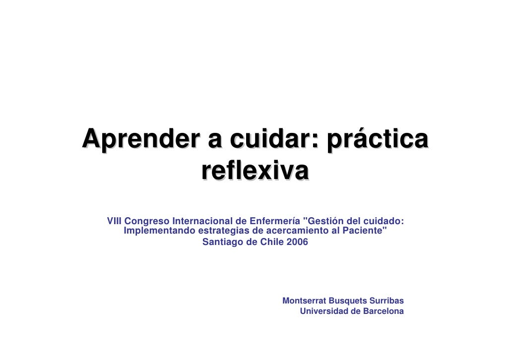 Aprender a cuidar: práctica         reflexiva  VIII Congreso Internacional de Enfermería quot;Gestión del cuidado:       I...