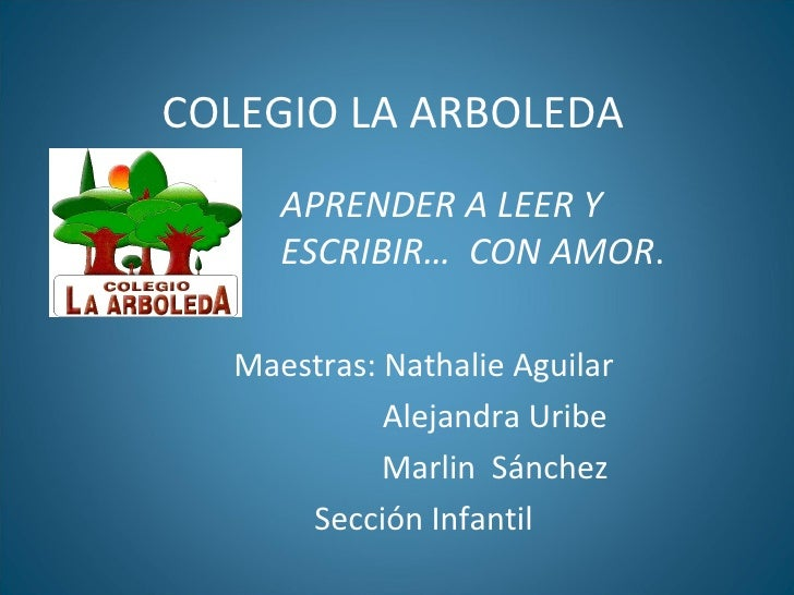 COLEGIO LA ARBOLEDA Maestras: Nathalie Aguilar Alejandra Uribe Marlin  Sánchez Sección Infantil  APRENDER A LEER Y ESCRIBI...