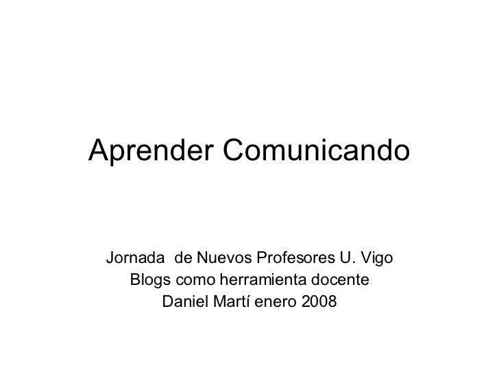 Aprender Comunicando Jornada  de Nuevos Profesores U. Vigo Blogs como herramienta docente Daniel Martí enero 2008