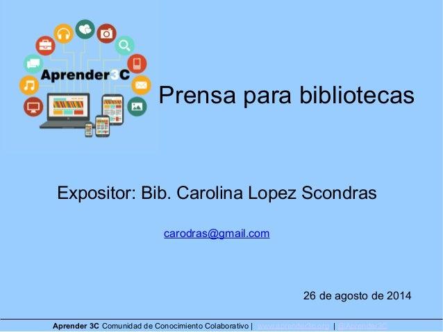 Prensa para bibliotecas  Expositor: Bib. Carolina Lopez Scondras  carodras@gmail.com  26 de agosto de 2014  Aprender 3C Co...