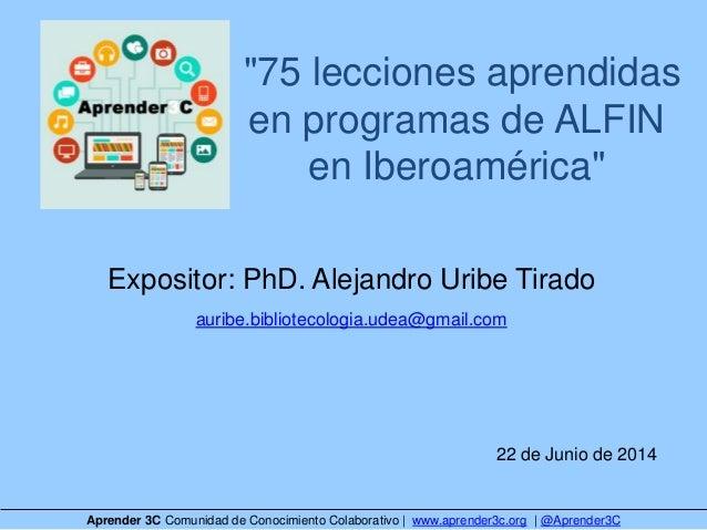 """75 lecciones aprendidas en programas de ALFIN en Iberoamérica"" Expositor: PhD. Alejandro Uribe Tirado auribe.bibliotecolo..."