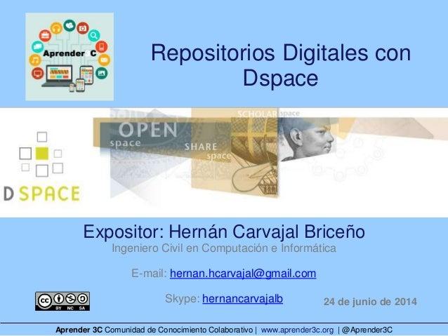 Repositorios Digitales con Dspace Expositor: Hernán Carvajal Briceño Ingeniero Civil en Computación e Informática E-mail: ...