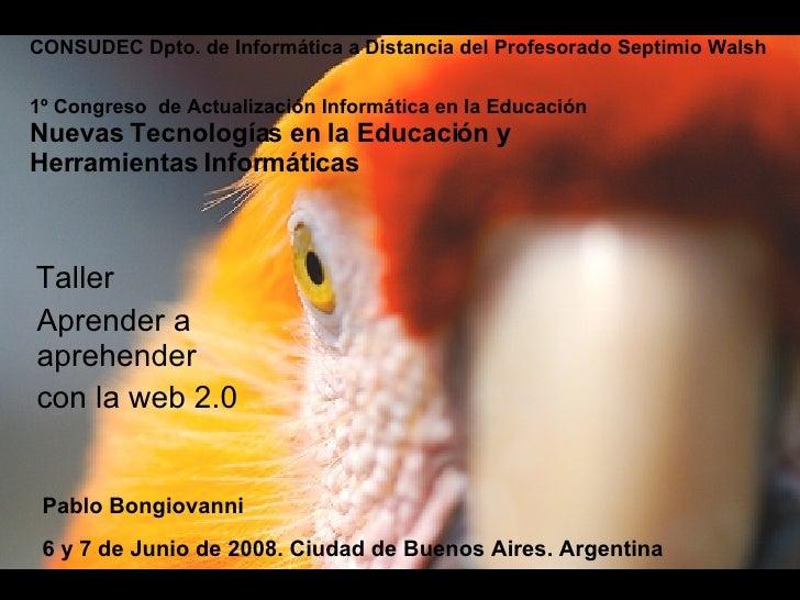 Aprender a  aprehender con la web 2.0 Taller Pablo Bongiovanni 1º Congreso  de Actualización Informática en la Educación N...