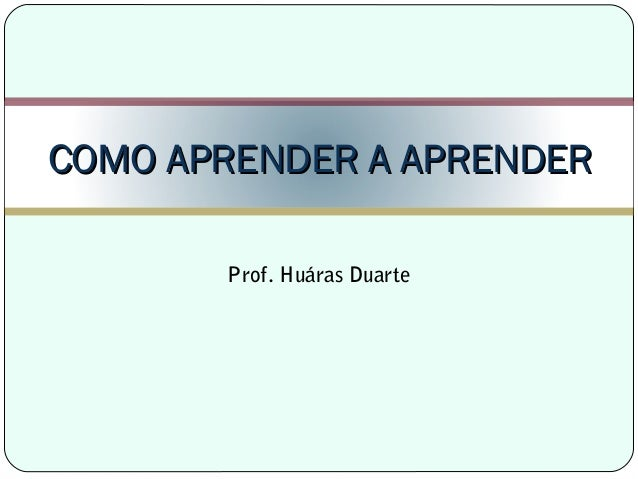 Prof. Huáras Duarte COMO APRENDER A APRENDERCOMO APRENDER A APRENDER