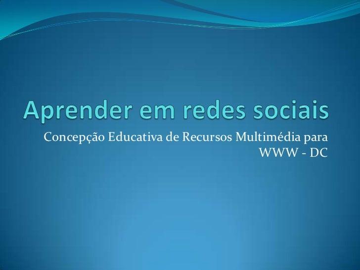 Aprender em redes sociais<br />Concepção Educativa de Recursos Multimédia para WWW - DC<br />
