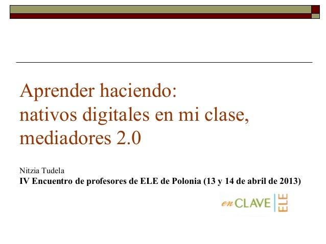 Aprender haciendo: nativos digitales en mi clase, mediadores 2.0 Nitzia Tudela  IV Encuentro de profesores de ELE de Polon...