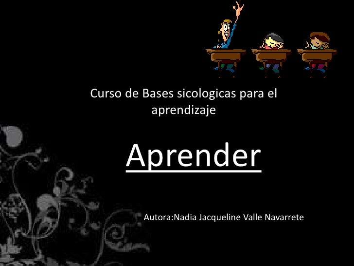 Curso de Bases sicologicas para el          aprendizaje      Aprender         Autora:Nadia Jacqueline Valle Navarrete