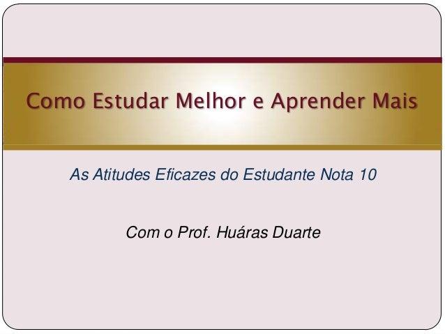 Como Estudar Melhor e Aprender Mais  As Atitudes Eficazes do Estudante Nota 10  Com o Prof. Huáras Duarte