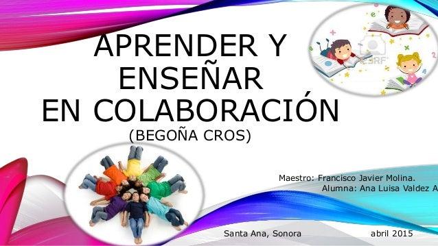 APRENDER Y ENSEÑAR EN COLABORACIÓN (BEGOÑA CROS) Maestro: Francisco Javier Molina. Alumna: Ana Luisa Valdez Ac Santa Ana, ...