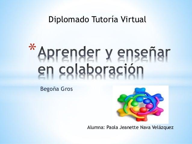 Diplomado Tutoría Virtual  Begoña Gros  *  Alumna: Paola Jeanette Nava Velázquez