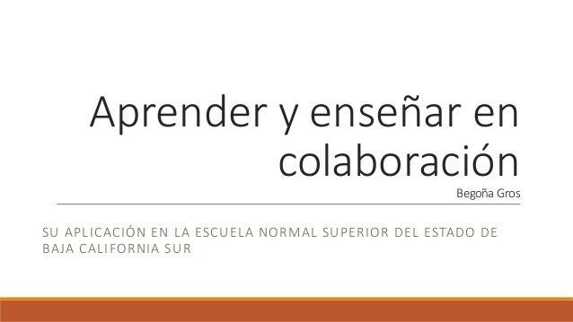 Aprender y enseñar en colaboraciónBegoña Gros SU APLICACIÓN EN LA ESCUELA NORMAL SUPERIOR DEL ESTADO DE BAJA CALIFORNIA SUR