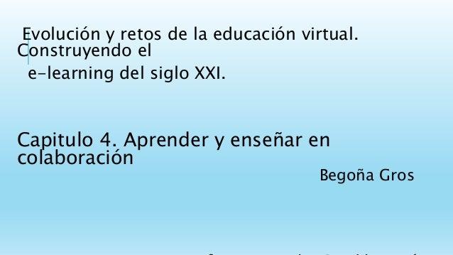 Evolución y retos de la educación virtual. Construyendo el e-learning del siglo XXI. Capitulo 4. Aprender y enseñar en col...