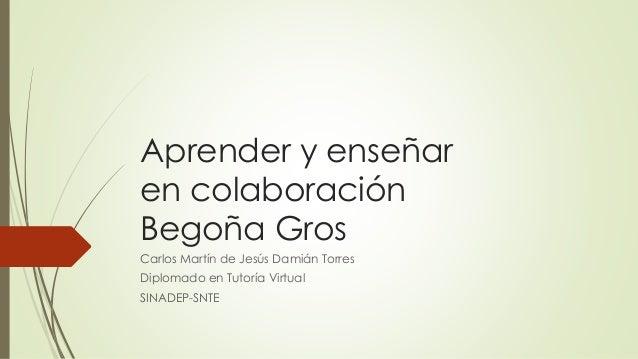 Aprender y enseñar en colaboración Begoña Gros Carlos Martín de Jesús Damián Torres Diplomado en Tutoría Virtual SINADEP-S...